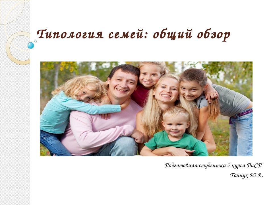 Типология семей: общий обзор Подготовила студентка 5 курса ПиСП Танчук Ю.В.