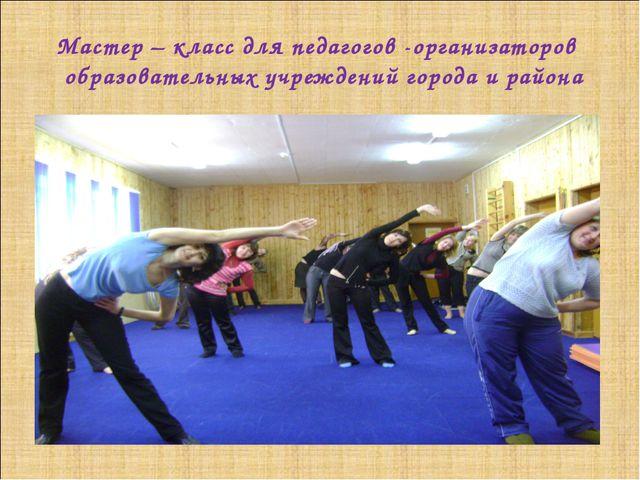 Мастер – класс для педагогов -организаторов образовательных учреждений города...