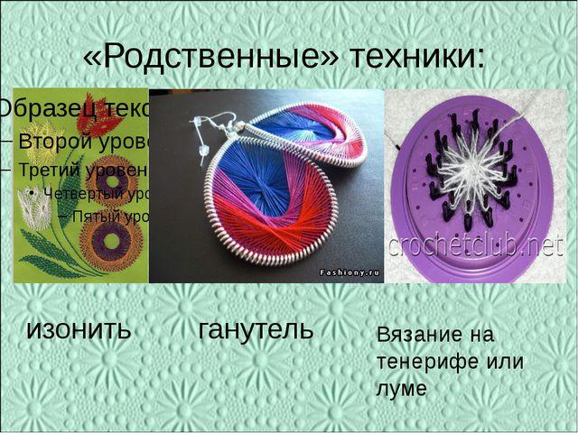 «Родственные» техники: изонить ганутель Вязание на тенерифе или луме