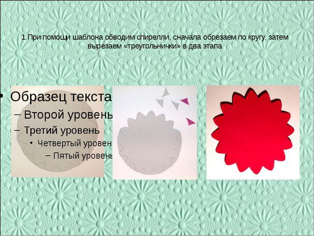 1.При помощи шаблона обводим спирелли, сначала обрезаем по кругу, затем вырез...