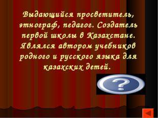 Выдающийся просветитель, этнограф, педагог. Создатель первой школы в Казахста