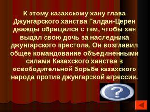 К этому казахскому хану глава Джунгарского ханства Галдан-Церен дважды обраща