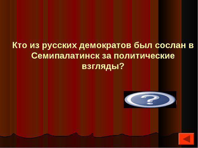 Достоевский Кто из русских демократов был сослан в Семипалатинск за политичес...