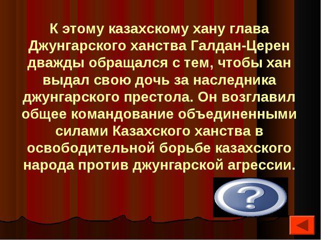 К этому казахскому хану глава Джунгарского ханства Галдан-Церен дважды обраща...
