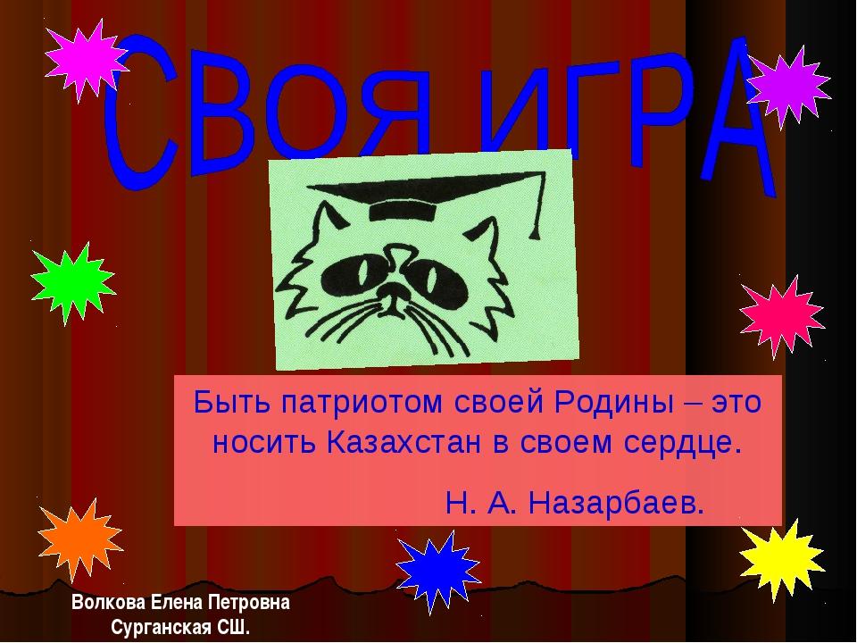 Быть патриотом своей Родины – это носить Казахстан в своем сердце. Н. А. Наза...