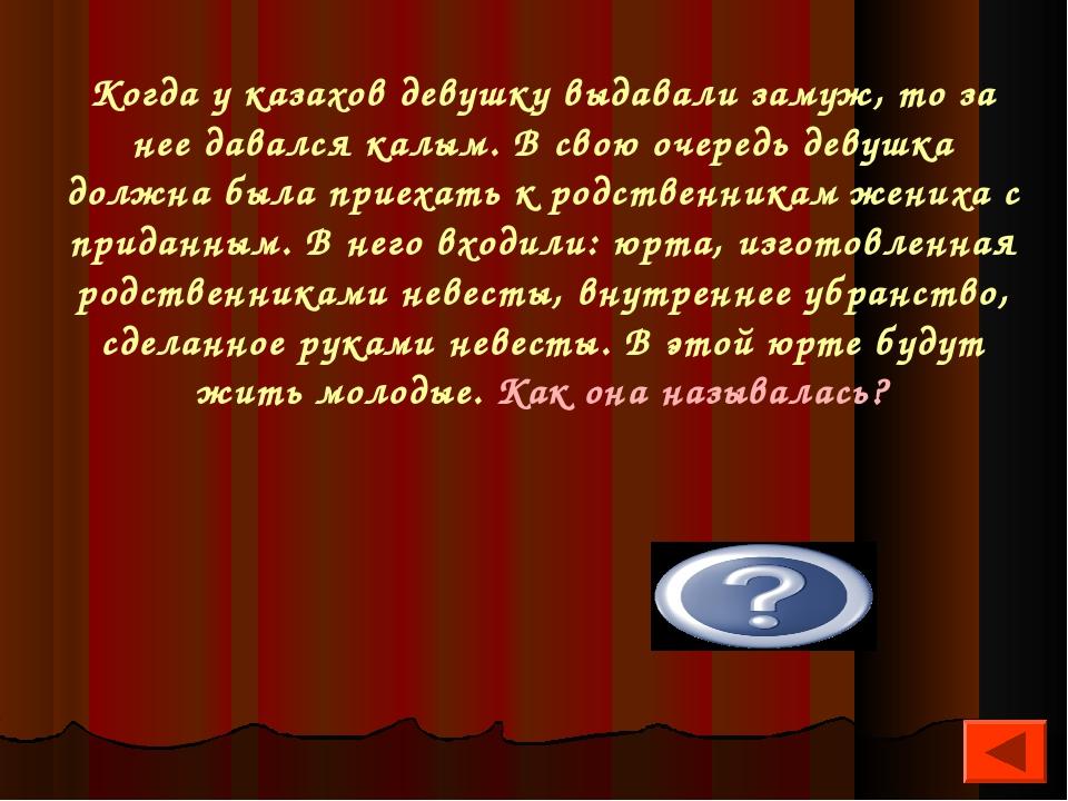 Когда у казахов девушку выдавали замуж, то за нее давался калым. В свою очере...
