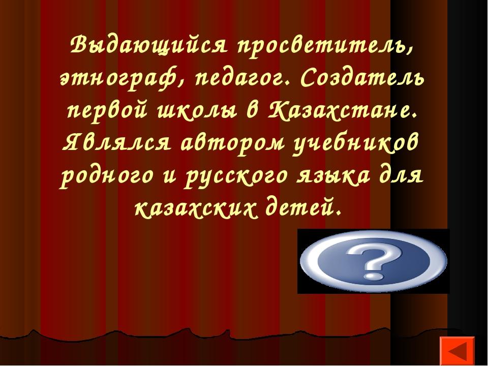 Выдающийся просветитель, этнограф, педагог. Создатель первой школы в Казахста...