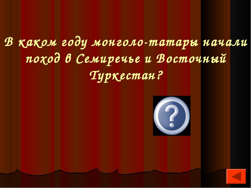 В каком году монголо-татары начали поход в Семиречье и Восточный Туркестан? 1...