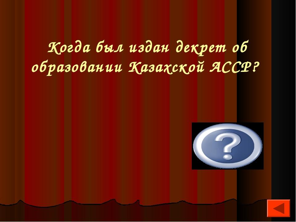 Когда был издан декрет об образовании Казахской АССР? 26 августа 1920 г.