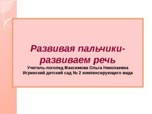 Развивая пальчики-развиваем речь Учитель-логопед Максимова Ольга Николаевна