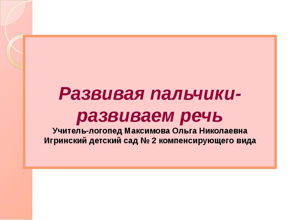 Развивая пальчики-развиваем речь Учитель-логопед Максимова Ольга Николаевна...