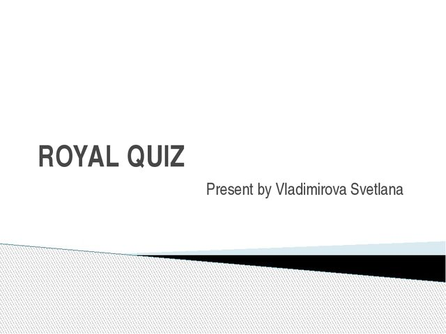 ROYAL QUIZ Present by Vladimirova Svetlana