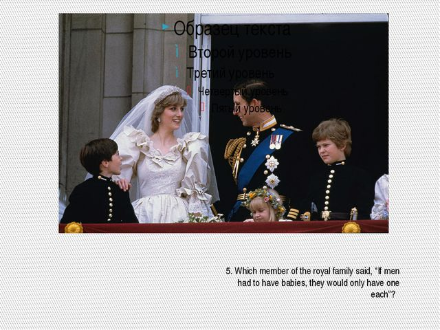 "5. Which member of the royal family said, ""If men had to have babies, they w..."