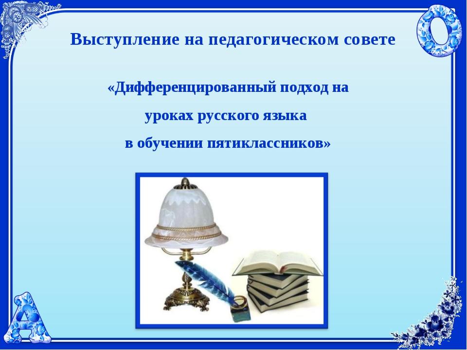 Выступление на педагогическом совете «Дифференцированный подход на уроках рус...