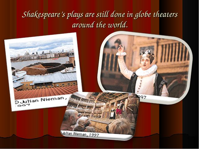 Shakespeare's plays are still done in globe theaters around the world.