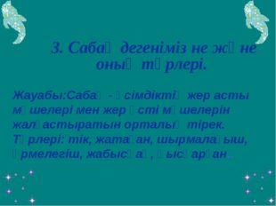 3. Сабақ дегеніміз не және оның түрлері.  Жауабы:Сабақ - өсімдіктің жер ас