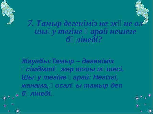7. Тамыр дегеніміз не және ол шығу тегіне қарай нешеге бөлінеді?  Жауабы:Т...