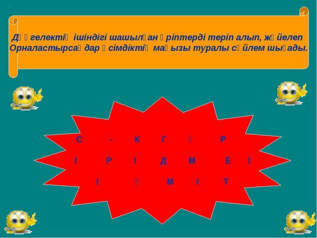Дөңгелектің ішіндігі шашылған әріптерді теріп алып, жүйелеп Орналастырсаңдар...