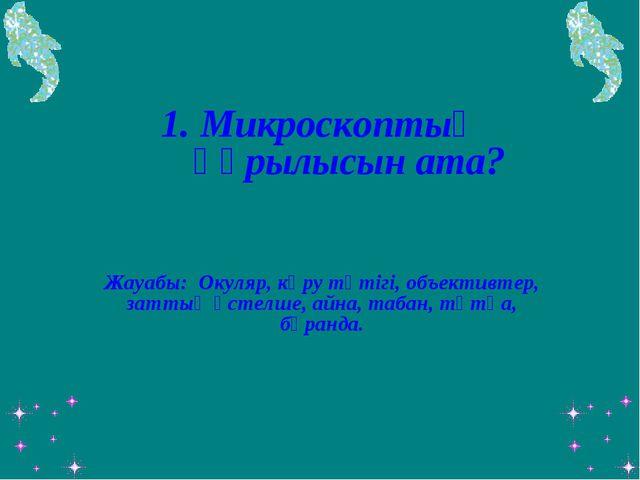 1. Микроскоптың құрылысын ата? Жауабы: Окуляр, көру түтігі, объективтер, затт...