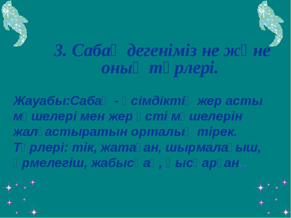 3. Сабақ дегеніміз не және оның түрлері.  Жауабы:Сабақ - өсімдіктің жер ас...