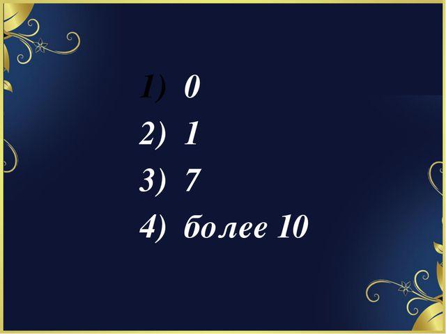 0 2) 1 3) 7 4) более 10