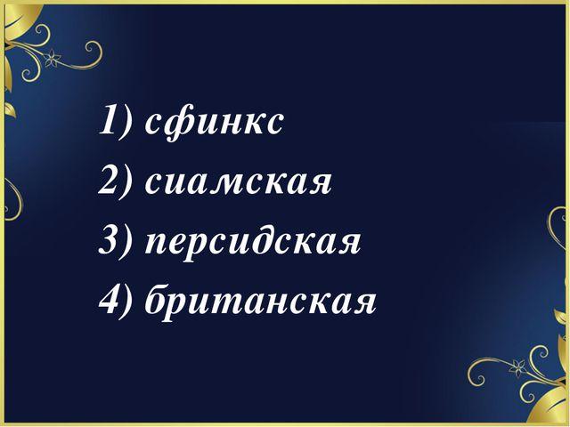 1) сфинкс 2) сиамская 3) персидская 4) британская