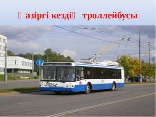 Қазіргі кездің троллейбусы