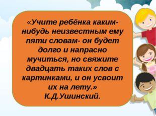 «Учите ребёнка каким-нибудь неизвестным ему пяти словам- он будет долго и нап