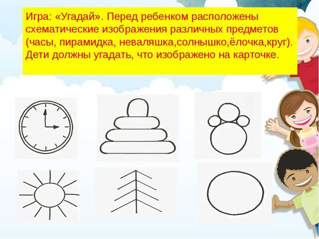 Игра:«Угадай».Перед ребенком расположены схематические изображения различны...