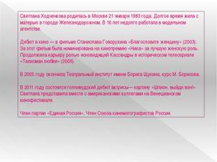 Светлана Ходченкова родилась в Москве 21 января 1983 года. Долгое время жила