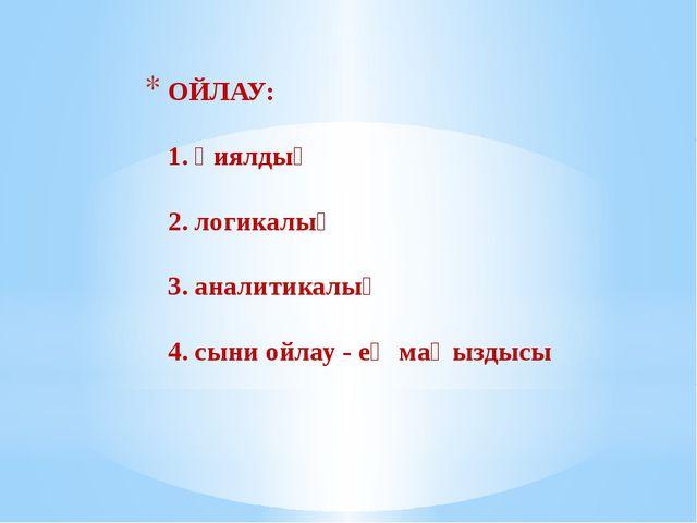 ОЙЛАУ: 1. қиялдық 2. логикалық 3. аналитикалық 4. сыни ойлау - ең маңыздысы