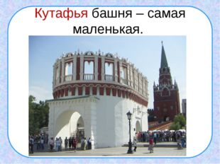 Кутафья башня – самая маленькая.