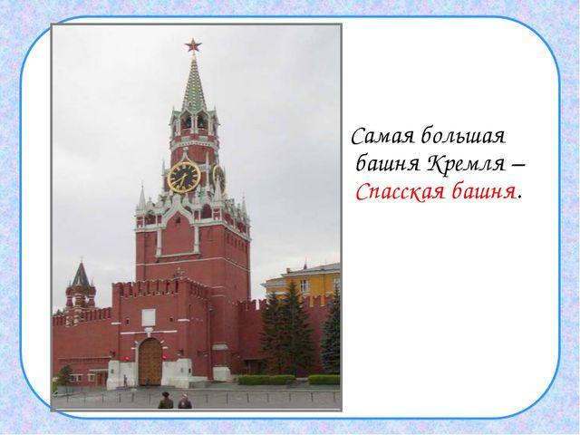 Самая большая башня Кремля – Спасская башня.