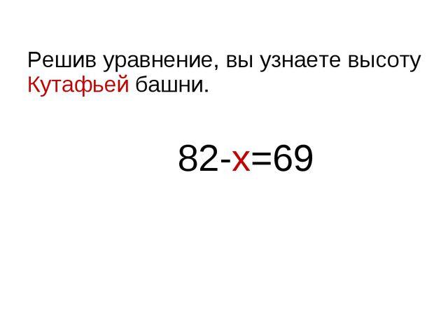 Решив уравнение, вы узнаете высоту Кутафьей башни. 82-х=69