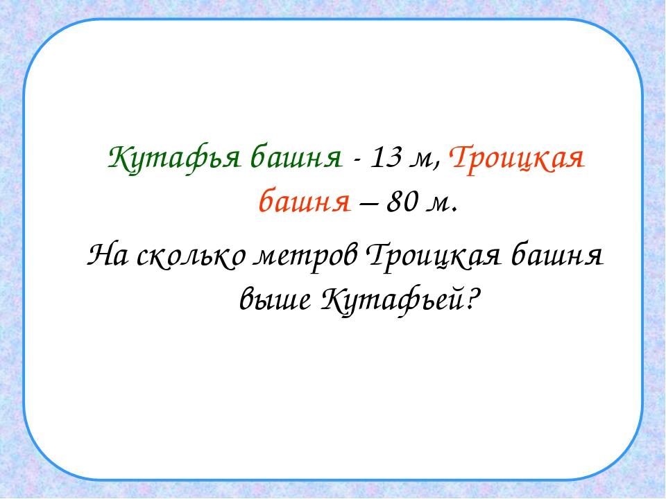 Кутафья башня - 13 м, Троицкая башня – 80 м. На сколько метров Троицкая башн...