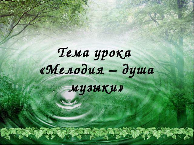 Тема урока «Мелодия – душа музыки»