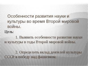 Особенности развития науки и культуры во время Второй мировой войны. Цель: 1.