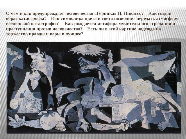 О чем и как предупреждает человечество «Герника» П. Пикассо? Как создан образ...