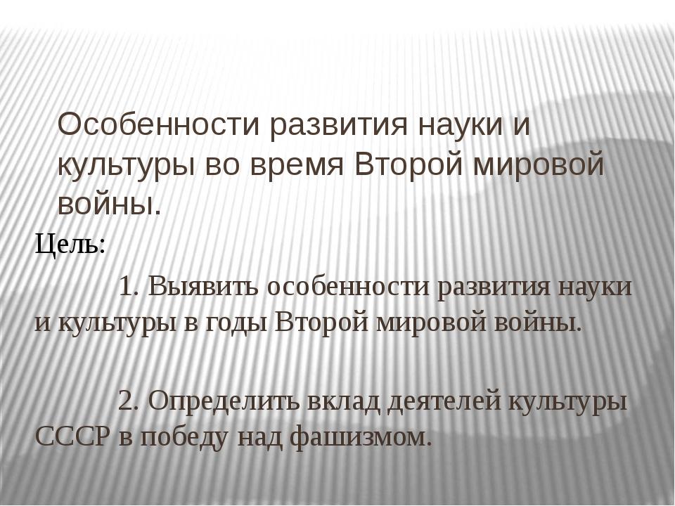 Особенности развития науки и культуры во время Второй мировой войны. Цель: 1....