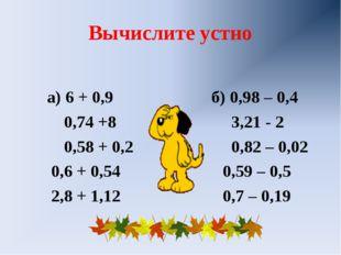 Вычислите устно а) 6 + 0,9 б) 0,98 – 0,4 0,74 +8 3,21 - 2 0,58 + 0,2 0,82 – 0