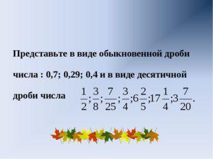 Представьте в виде обыкновенной дроби числа : 0,7; 0,29; 0,4 и в виде десяти