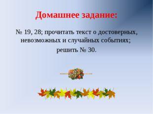 Домашнее задание: № 19, 28; прочитать текст о достоверных, невозможных и случ