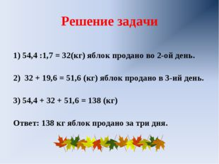 Решение задачи 1) 54,4 :1,7 = 32(кг) яблок продано во 2-ой день. 2) 32 + 19,6