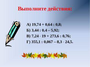 Выполните действия: А) 19,74 + 0,64 : 0,8; Б) 3,44 : 0,4 – 5,92; В) 7,24 ∙ 19