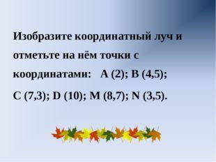 Изобразите координатный луч и отметьте на нём точки с координатами: А (2); В