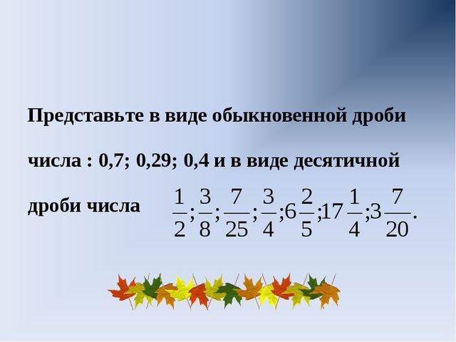 Представьте в виде обыкновенной дроби числа : 0,7; 0,29; 0,4 и в виде десяти...