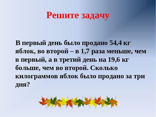 Решите задачу В первый день было продано 54,4 кг яблок, во второй – в 1,7 раз...
