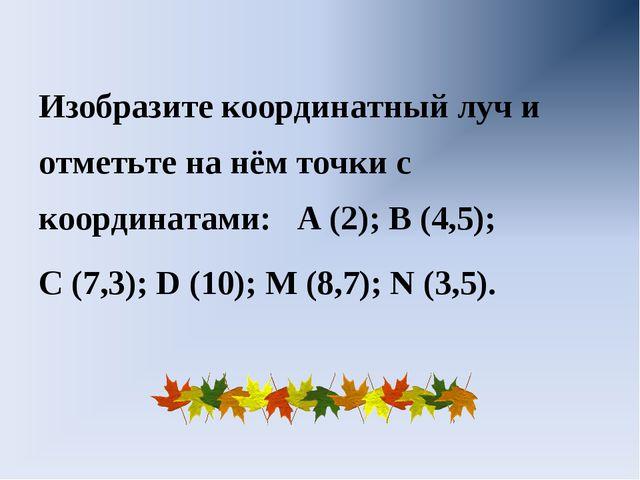 Изобразите координатный луч и отметьте на нём точки с координатами: А (2); В...