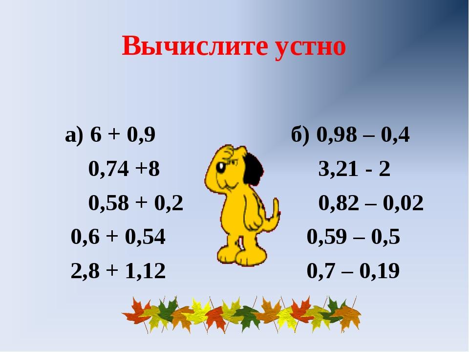 Вычислите устно а) 6 + 0,9 б) 0,98 – 0,4 0,74 +8 3,21 - 2 0,58 + 0,2 0,82 – 0...