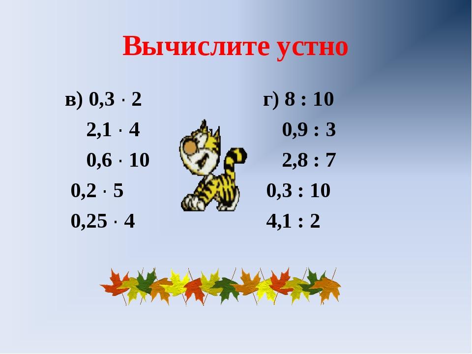 Вычислите устно в) 0,3 ∙ 2 г) 8 : 10 2,1 ∙ 4 0,9 : 3 0,6 ∙ 10 2,8 : 7 0,2 ∙ 5...